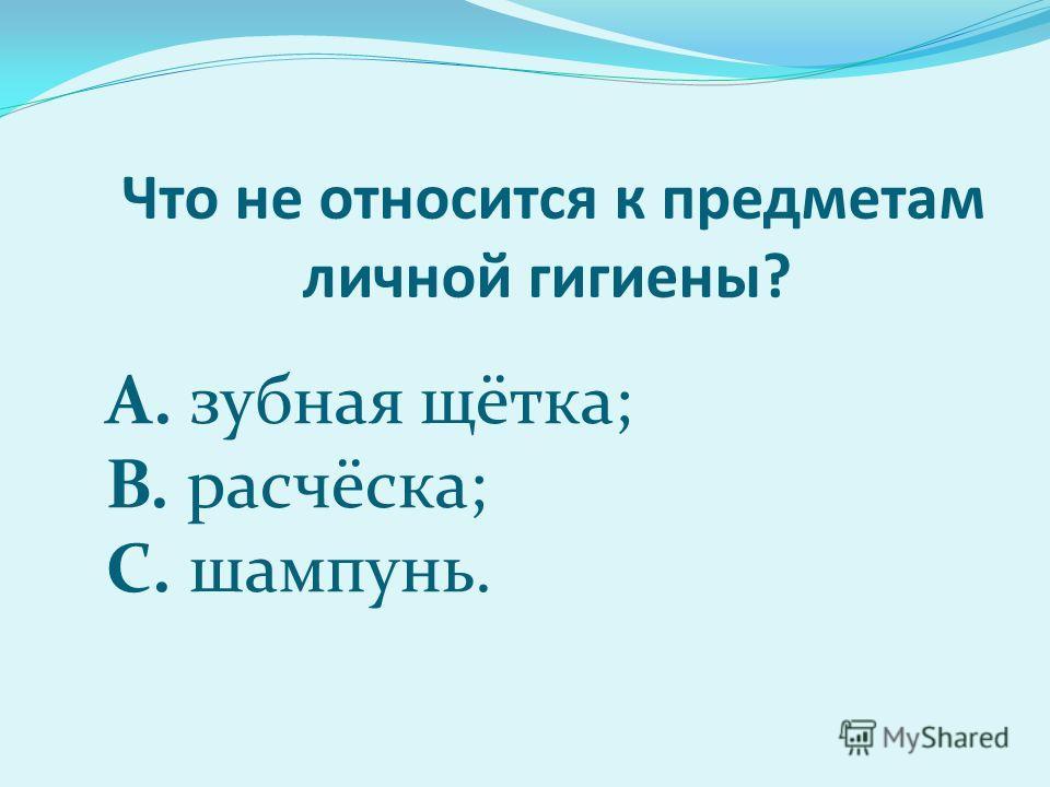 Что не относится к предметам личной гигиены? А. зубная щётка; B. расчёска; C. шампунь.