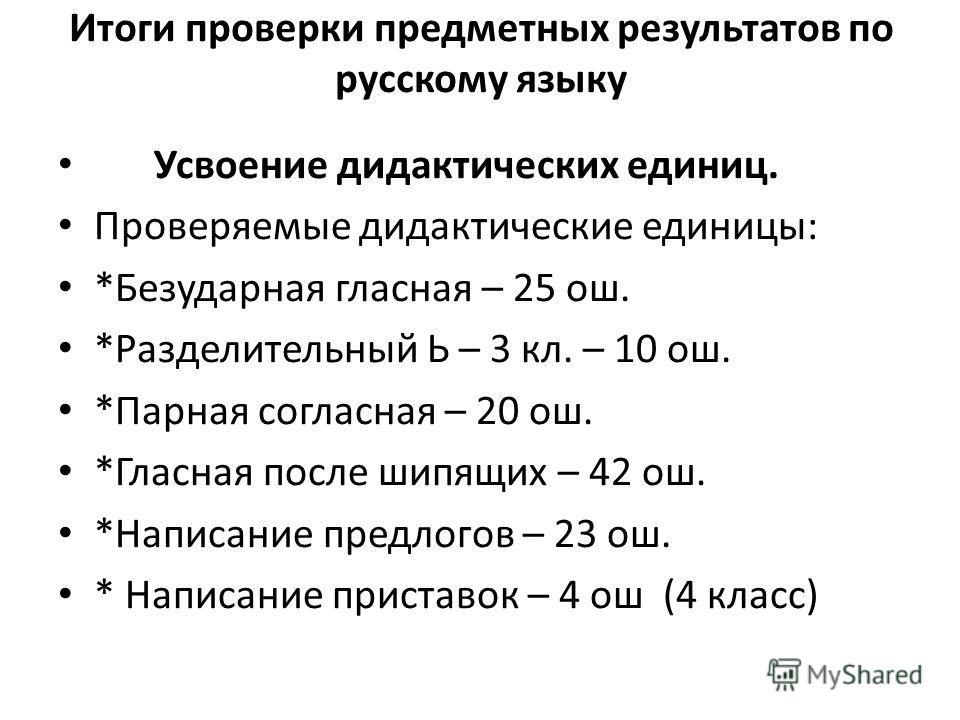Итоги проверки предметных результатов по русскому языку Усвоение дидактических единиц. Проверяемые дидактические единицы: *Безударная гласная – 25 ош. *Разделительный Ь – 3 кл. – 10 ош. *Парная согласная – 20 ош. *Гласная после шипящих – 42 ош. *Напи