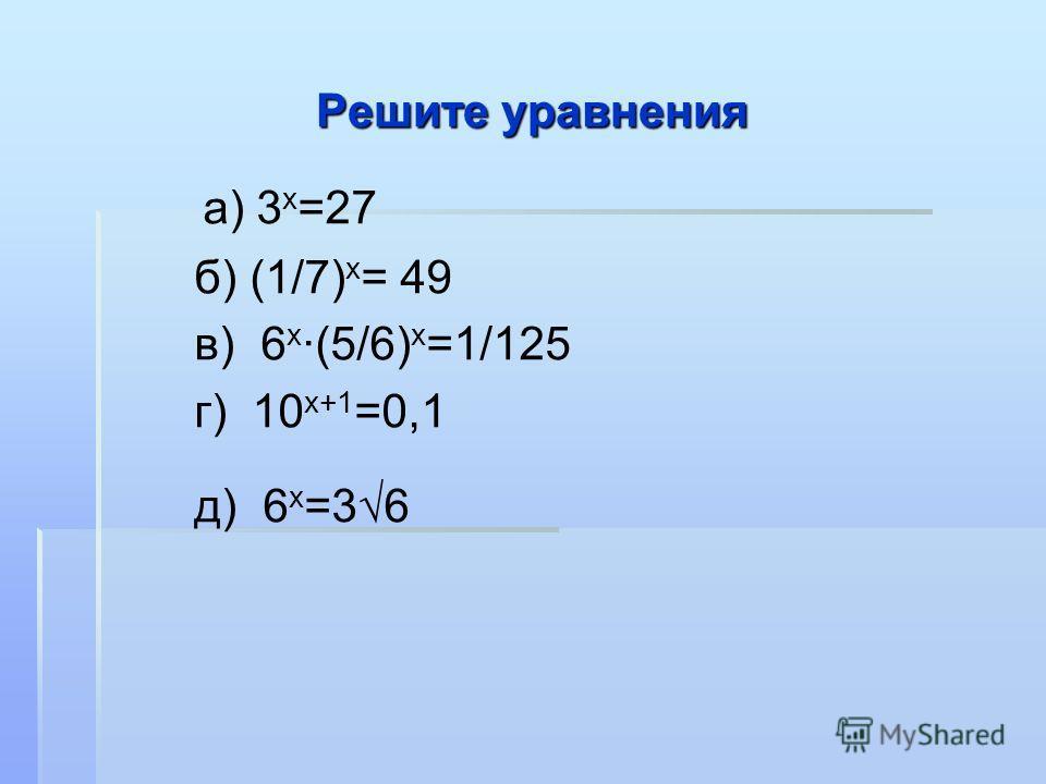 Решите уравнения а) 3 х =27 б) (1/7) х = 49 в) 6 х ·(5/6) х =1/125 г) 10 х+1 =0,1 д) 6 х =36