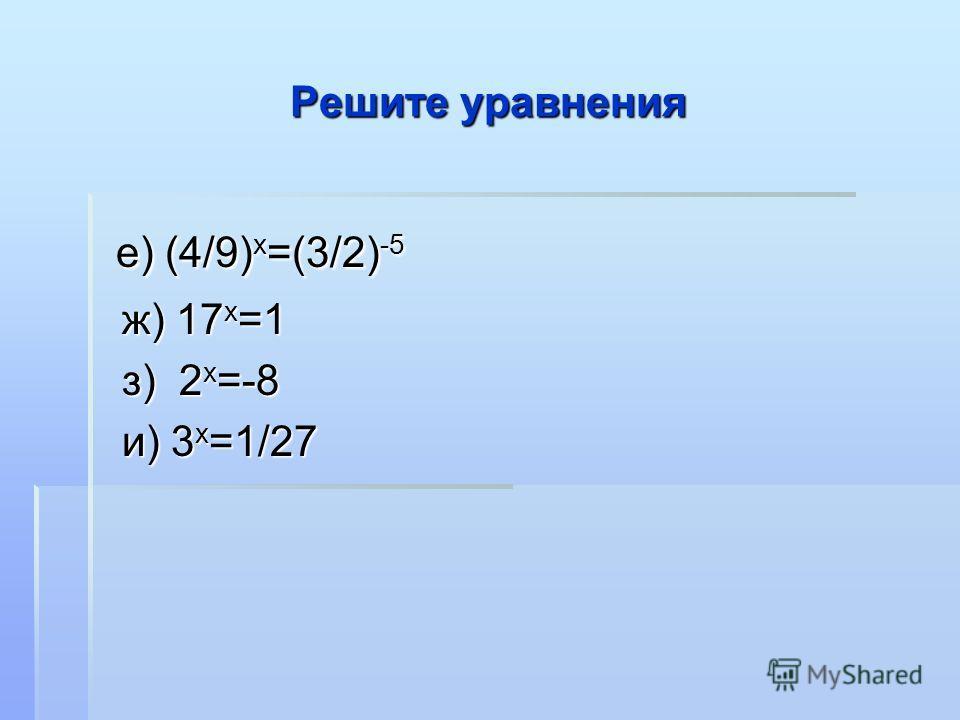 Решите уравнения е) (4/9) х =(3/2) -5 е) (4/9) х =(3/2) -5 ж) 17 х =1 ж) 17 х =1 з) 2 х =-8 з) 2 х =-8 и) 3 х =1/27 и) 3 х =1/27