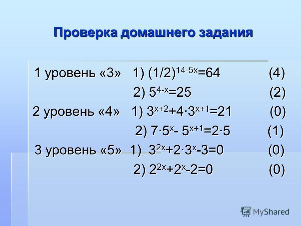 Проверка домашнего задания 1 уровень «3» 1) (1/2) 14-5х =64 (4) 2) 5 4-х =25 (2) 2) 5 4-х =25 (2) 2 уровень «4» 1) 3 х+2 +4·3 х+1 =21 (0) 2) 7·5 х - 5 х+1 =2·5 (1) 2) 7·5 х - 5 х+1 =2·5 (1) 3 уровень «5» 1) 3 2х +2·3 х -3=0 (0) 2) 2 2х +2 х -2=0 (0)