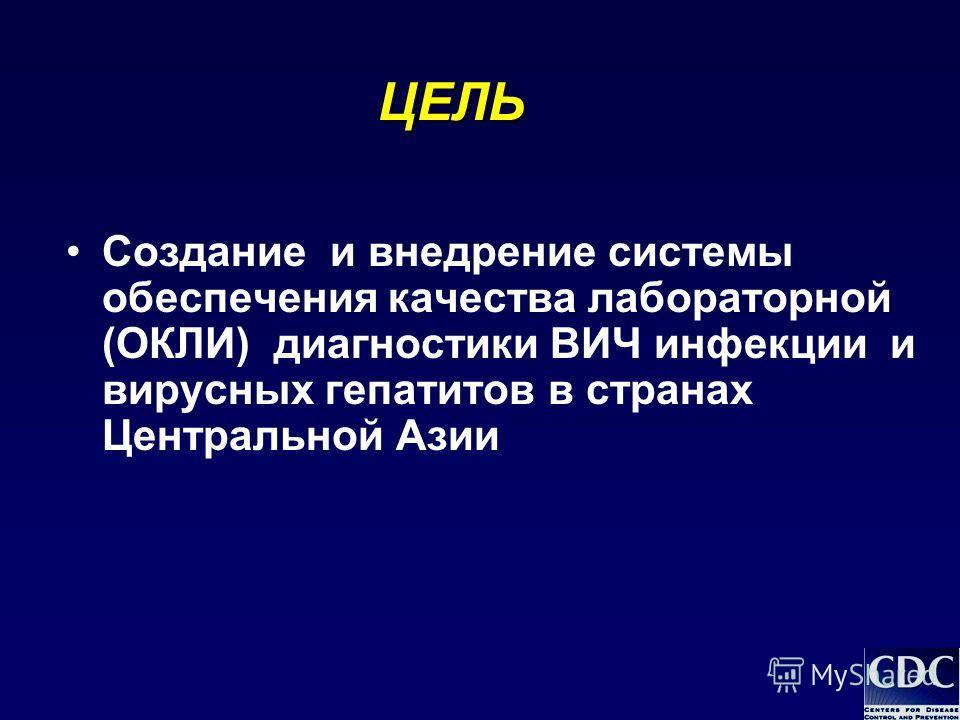 ЦЕЛЬ Создание и внедрение системы обеспечения качества лабораторной (ОКЛИ) диагностики ВИЧ инфекции и вирусных гепатитов в странах Центральной Азии