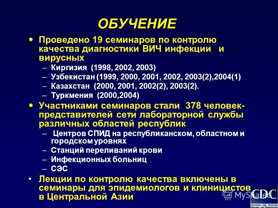 ОБУЧЕНИЕ Проведено 19 семинаров по контролю качества диагностики ВИЧ инфекции и вирусных –Киргизия (1998, 2002, 2003) –Узбекистан (1999, 2000, 2001, 2002, 2003(2),2004(1) –Казахстан (2000, 2001, 2002(2), 2003(2). –Туркмения (2000,2004) Участниками се