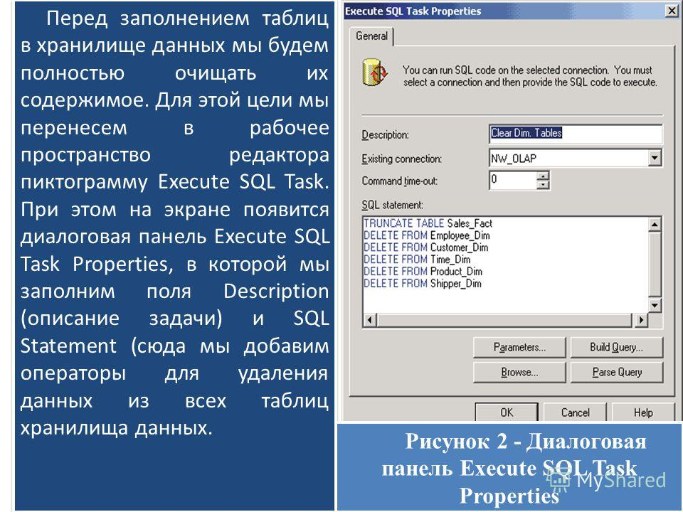 Перед заполнением таблиц в хранилище данных мы будем полностью очищать их содержимое. Для этой цели мы перенесем в рабочее пространство редактора пиктограмму Execute SQL Task. При этом на экране появится диалоговая панель Execute SQL Task Properties,