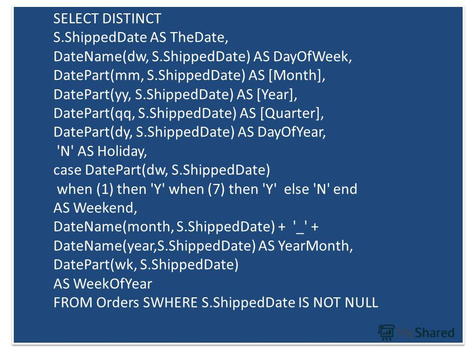 SELECT DISTINCT S.ShippedDate AS TheDate, DateName(dw, S.ShippedDate) AS DayOfWeek, DatePart(mm, S.ShippedDate) AS [Month], DatePart(yy, S.ShippedDate) AS [Year], DatePart(qq, S.ShippedDate) AS [Quarter], DatePart(dy, S.ShippedDate) AS DayOfYear, 'N'