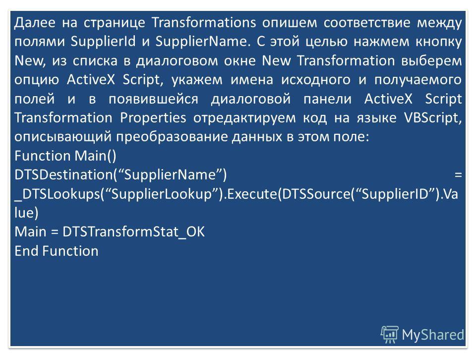 Далее на странице Transformations опишем соответствие между полями SupplierId и SupplierName. С этой целью нажмем кнопку New, из списка в диалоговом окне New Transformation выберем опцию ActiveX Script, укажем имена исходного и получаемого полей и в