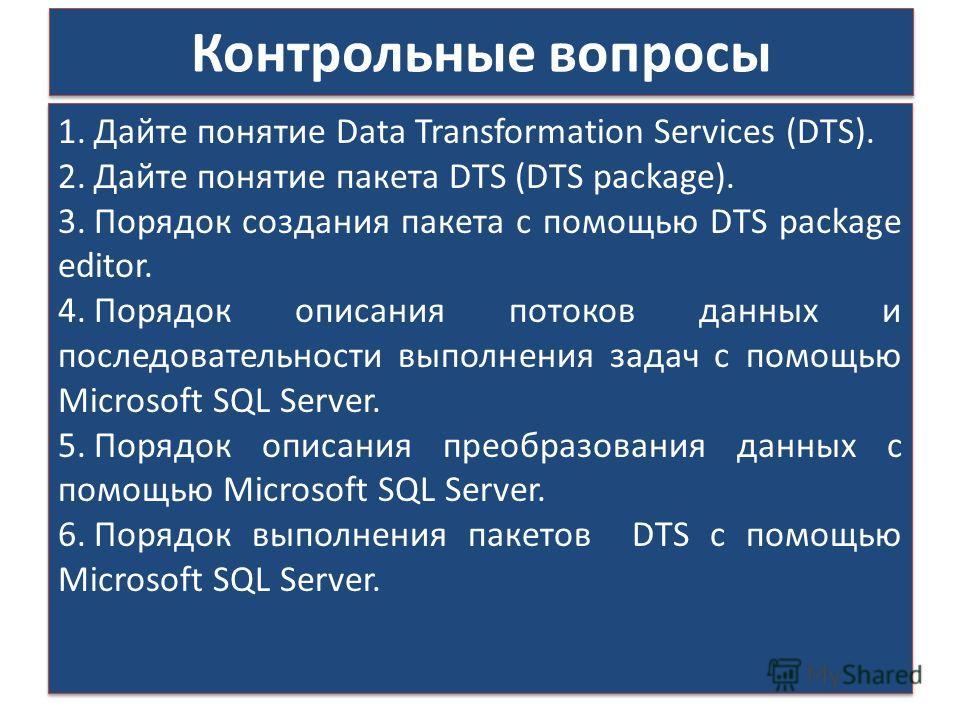 Контрольные вопросы 1.Дайте понятие Data Transformation Services (DTS). 2.Дайте понятие пакета DTS (DTS package). 3.Порядок создания пакета с помощью DTS package editor. 4.Порядок описания потоков данных и последовательности выполнения задач с помощь