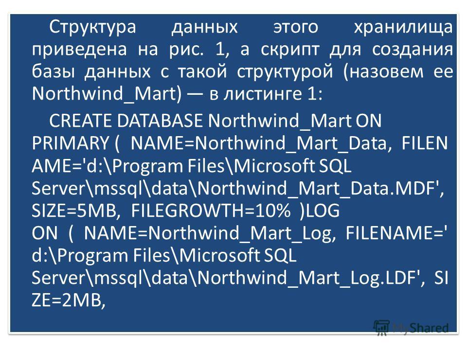 Структура данных этого хранилища приведена на рис. 1, а скрипт для создания базы данных с такой структурой (назовем ее Northwind_Mart) в листинге 1: CREATE DATABASE Northwind_Mart ON PRIMARY ( NAME=Northwind_Mart_Data, FILEN AME='d:\Program Files\Mic