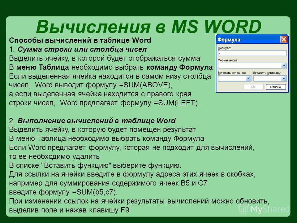 Вычисления в MS WORD Cпособы вычислений в таблице Word 1. Сумма строки или столбца чисел Выделить ячейку, в которой будет отображаться сумма В меню Таблица необходимо выбрать команду Формула Если выделенная ячейка находится в самом низу столбца чисел