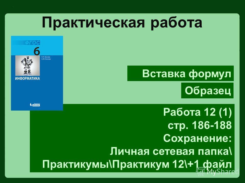 Практическая работа Работа 12 (1) стр. 186-188 Сохранение: Личная сетевая папка\ Практикумы\Практикум 12\+1 файл Образец Вставка формул