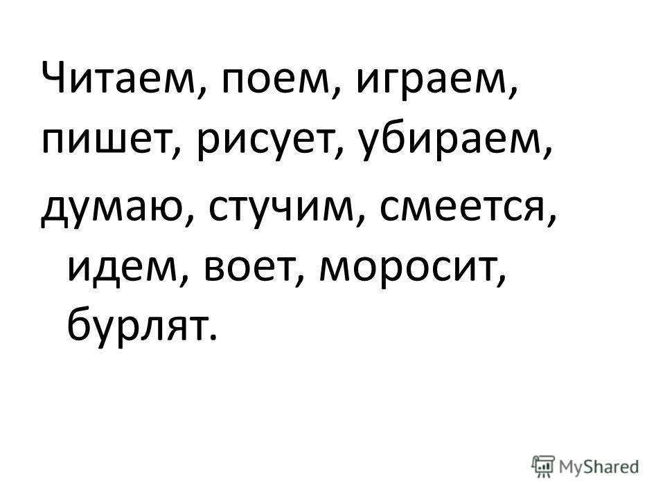 Читаем, поем, играем, пишет, рисует, убираем, думаю, стучим, смеется, идем, воет, моросит, бурлят.