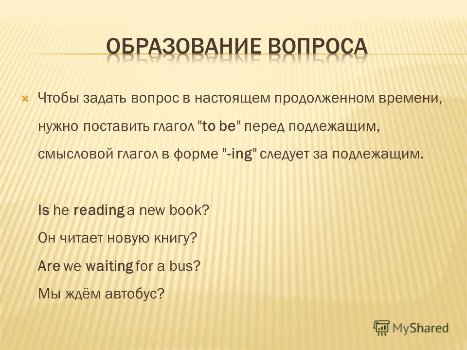 Чтобы задать вопрос в настоящем продолженном времени, нужно поставить глагол to be перед подлежащим, смысловой глагол в форме -ing следует за подлежащим. Is he reading a new book? Он читает новую книгу? Are we waiting for a bus? Мы ждём автобус?