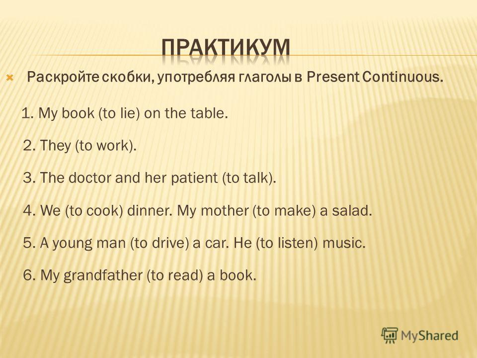 Раскройте скобки, употребляя глаголы в Present Continuous. 1. My book (to lie) on the table. 2. They (to work). 3. The doctor and her patient (to talk). 4. We (to cook) dinner. My mother (to make) a salad. 5. A young man (to drive) a car. He (to list