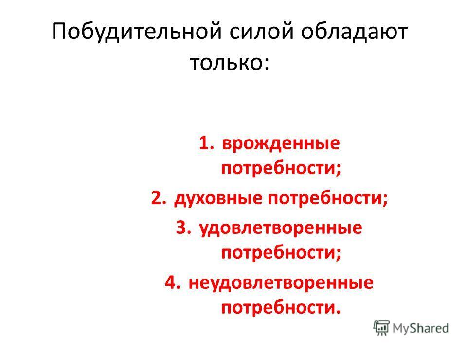 Побудительной силой обладают только: 1.врожденные потребности; 2.духовные потребности; 3.удовлетворенные потребности; 4.неудовлетворенные потребности.