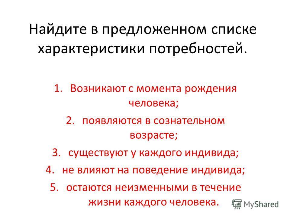 Найдите в предложенном списке характеристики потребностей. 1.Возникают с момента рождения человека; 2.появляются в сознательном возрасте; 3.существуют у каждого индивида; 4.не влияют на поведение индивида; 5.остаются неизменными в течение жизни каждо