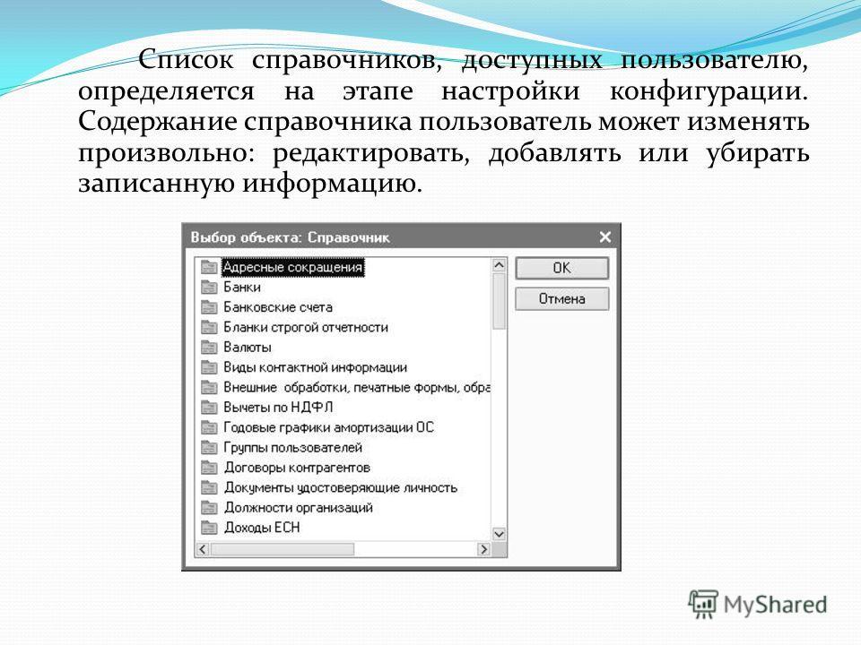 Список справочников, доступных пользователю, определяется на этапе настройки конфигурации. Содержание справочника пользователь может изменять произвольно: редактировать, добавлять или убирать записанную информацию.