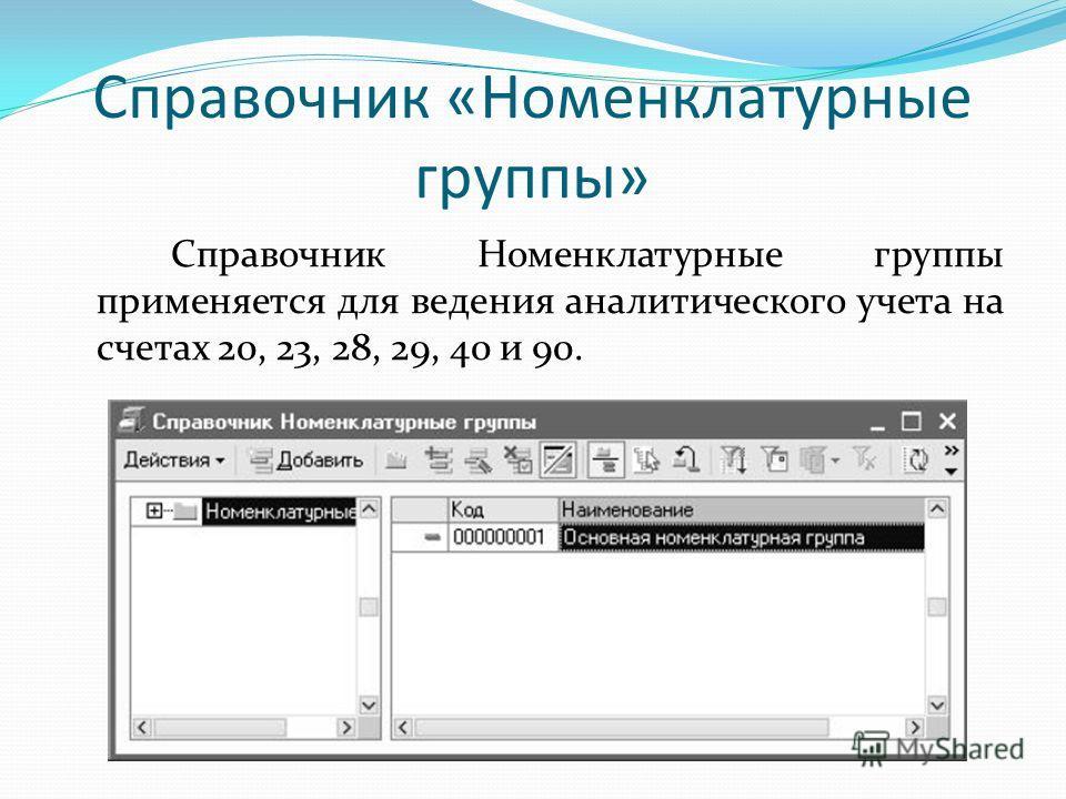 Справочник «Номенклатурные группы» Справочник Номенклатурные группы применяется для ведения аналитического учета на счетах 20, 23, 28, 29, 40 и 90.