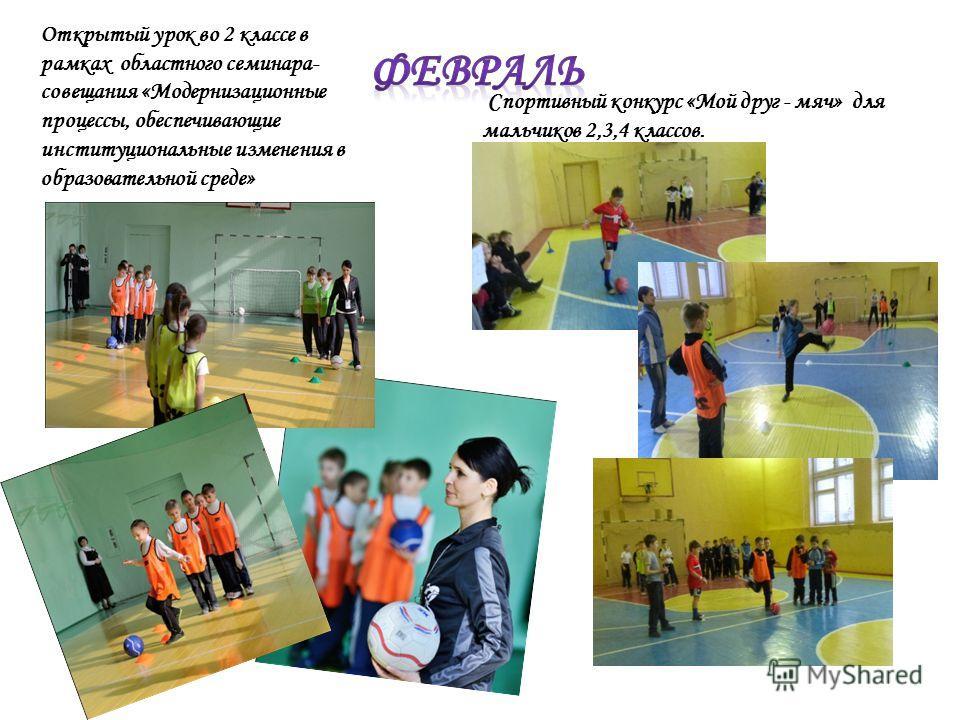 Спортивный конкурс «Мой друг - мяч» для мальчиков 2,3,4 классов. Открытый урок во 2 классе в рамках областного семинара- совещания «Модернизационные процессы, обеспечивающие институциональные изменения в образовательной среде»