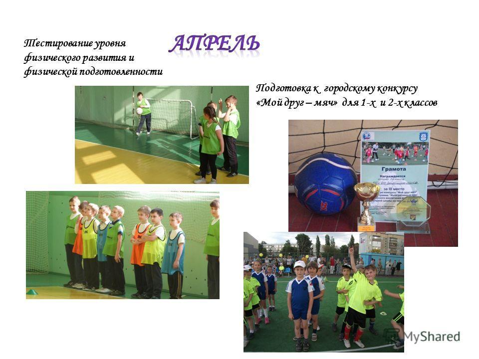 Тестирование уровня физического развития и физической подготовленности Подготовка к городскому конкурсу «Мой друг – мяч» для 1-х и 2-х классов
