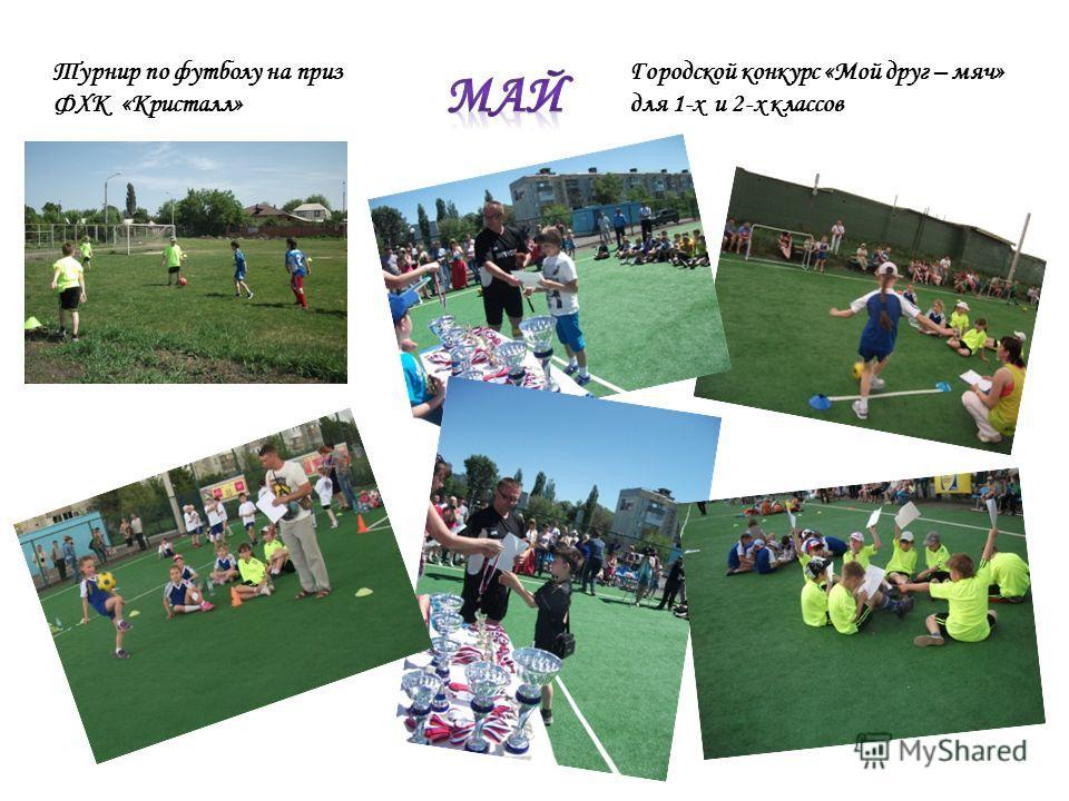 Городской конкурс «Мой друг – мяч» для 1-х и 2-х классов Турнир по футболу на приз ФХК «Кристалл»
