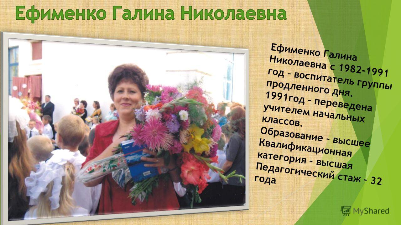 Ефименко Галина Николаевна с 1982-1991 год – воспитатель группы продленного дня. 1991год – переведена учителем начальных классов. Образование – высшее Квалификационная категория – высшая Педагогический стаж – 32 года