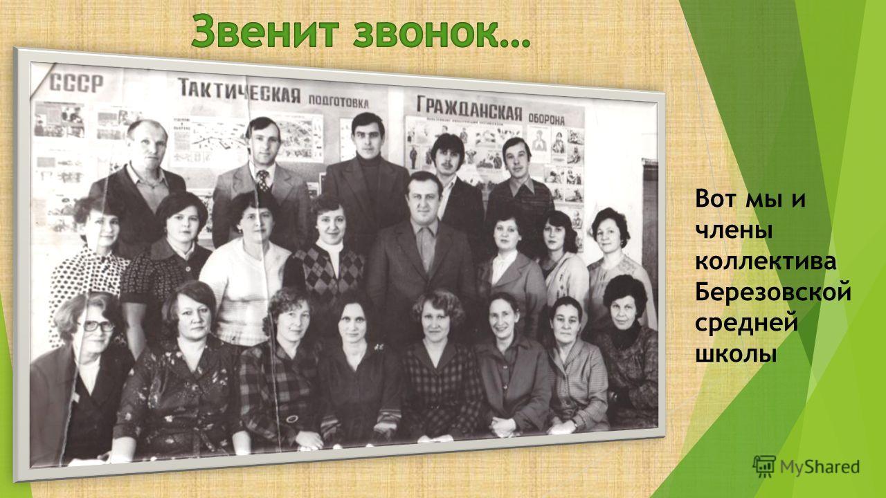 Вот мы и члены коллектива Березовской средней школы