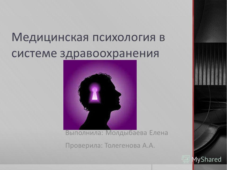 Медицинская психология в системе здравоохранения Выполнила: Молдыбаева Елена Проверила: Толегенова А.А.