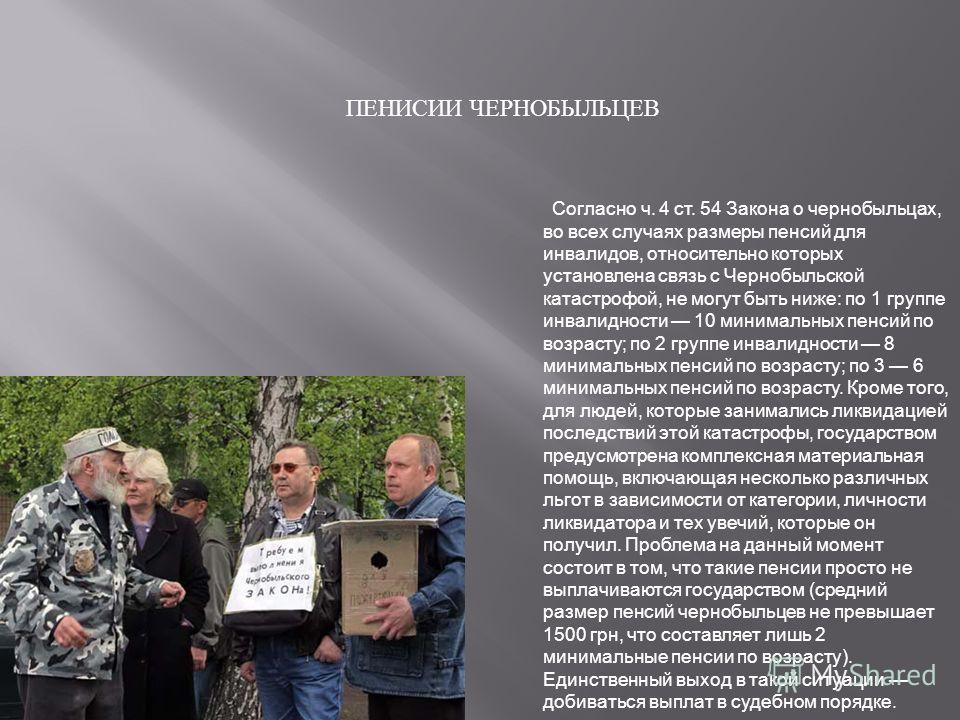 ПЕНИСИИ ЧЕРНОБЫЛЬЦЕВ Согласно ч. 4 ст. 54 Закона о чернобыльцах, во всех случаях размеры пенсий для инвалидов, относительно которых установлена связь с Чернобыльской катастрофой, не могут быть ниже: по 1 группе инвалидности 10 минимальных пенсий по в