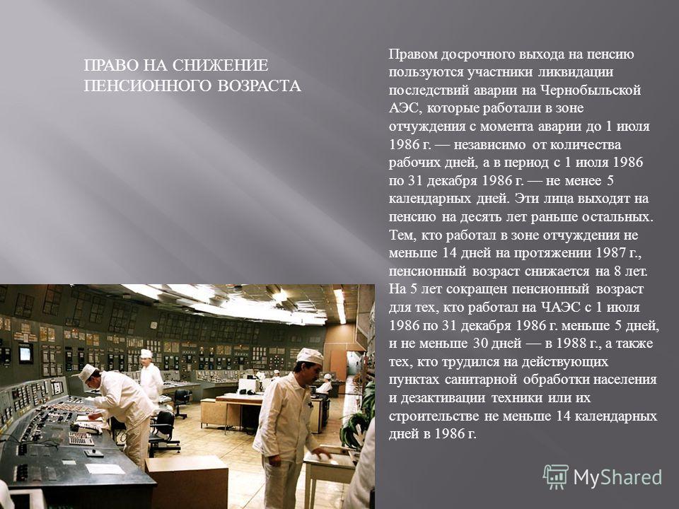 Правом досрочного выхода на пенсию пользуются участники ликвидации последствий аварии на Чернобыльской АЭС, которые работали в зоне отчуждения с момента аварии до 1 июля 1986 г. независимо от количества рабочих дней, а в период с 1 июля 1986 по 31 де