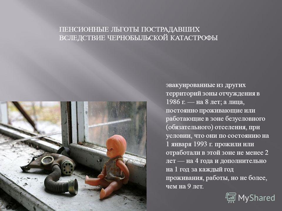 эвакуированные из других территорий зоны отчуждения в 1986 г. на 8 лет; а лица, постоянно проживающие или работающие в зоне безусловного (обязательного) отселения, при условии, что они по состоянию на 1 января 1993 г. прожили или отработали в этой зо