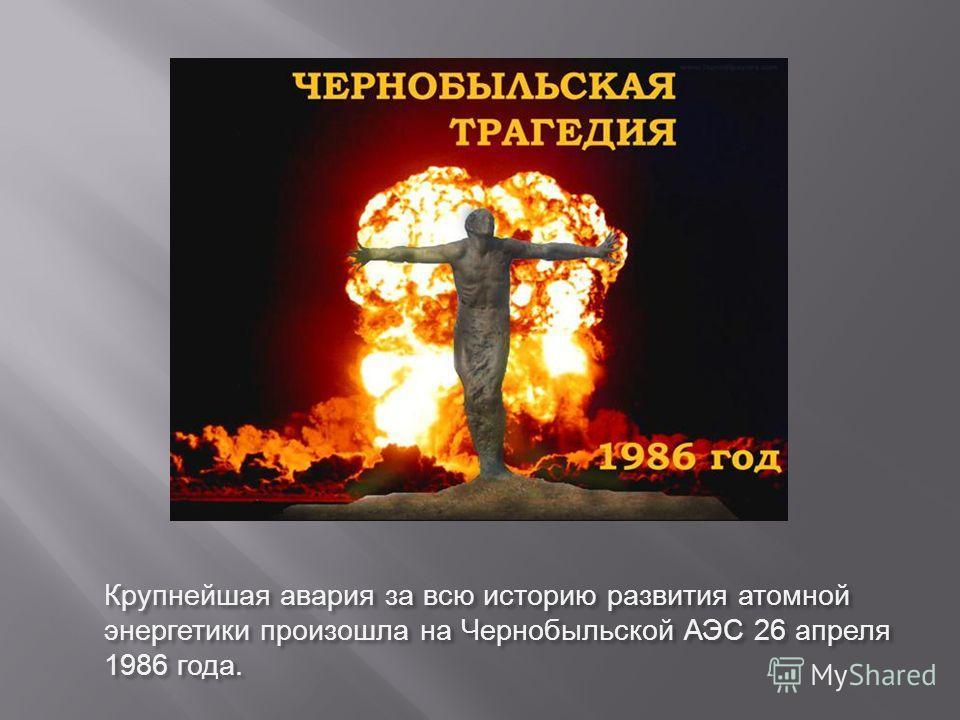Крупнейшая авария за всю историю развития атомной энергетики произошла на Чернобыльской АЭС 26 апреля 1986 года.