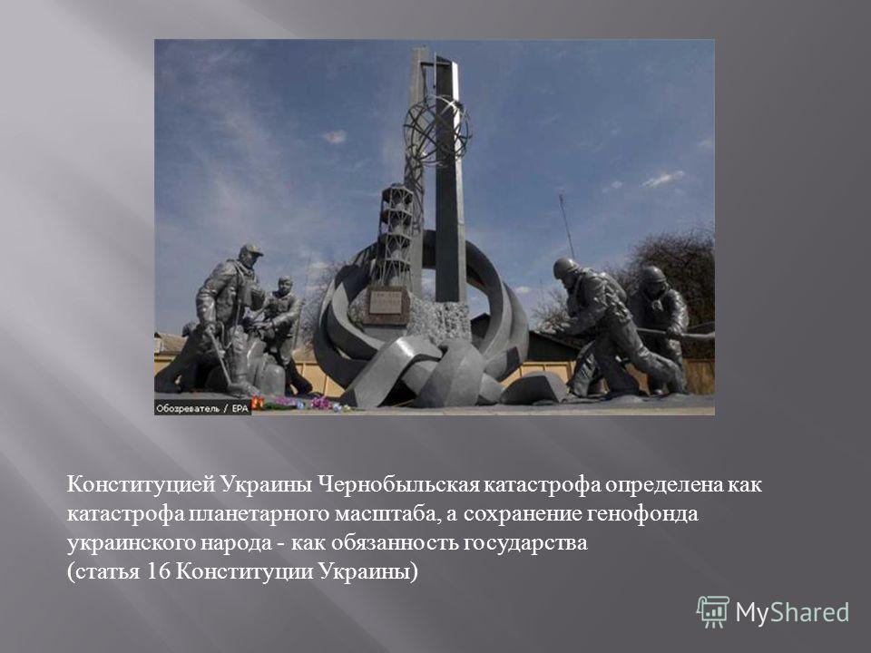 Конституцией Украины Чернобыльская катастрофа определена как катастрофа планетарного масштаба, а сохранение генофонда украинского народа - как обязанность государства (статья 16 Конституции Украины)