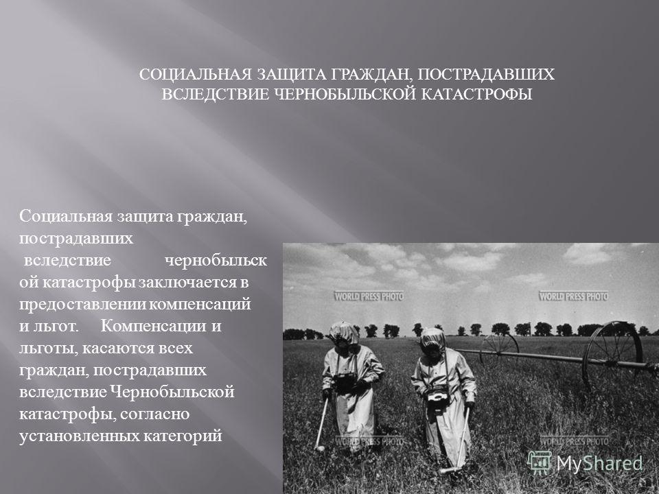 Социальная защита граждан, пострадавших вследствие чернобыльск ой катастрофы заключается в предоставлении компенсаций и льгот. Компенсации и льготы, касаются всех граждан, пострадавших вследствие Чернобыльской катастрофы, согласно установленных катег