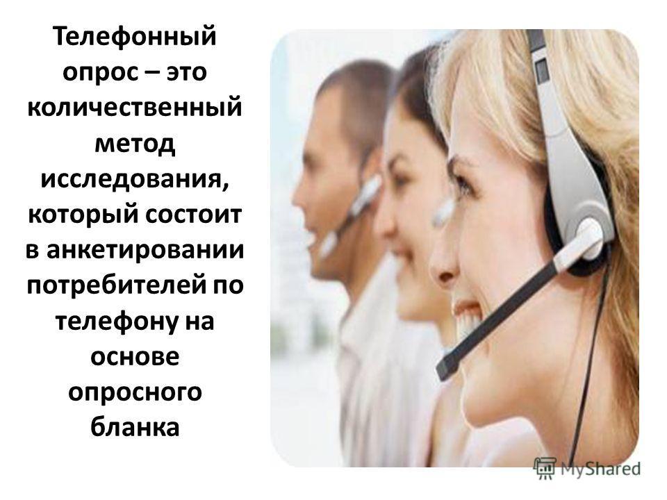Телефонный опрос – это количественный метод исследования, который состоит в анкетировании потребителей по телефону на основе опросного бланка