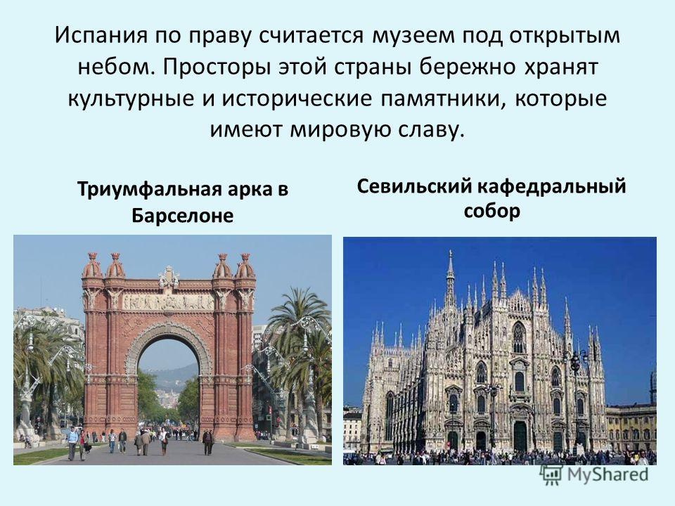 Испания по праву считается музеем под открытым небом. Просторы этой страны бережно хранят культурные и исторические памятники, которые имеют мировую славу. Триумфальная арка в Барселоне Севильский кафедральный собор