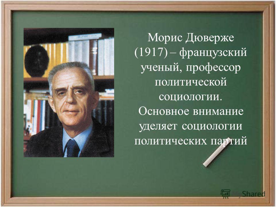 Морис Дюверже (1917) – французский ученый, профессор политической социологии. Основное внимание уделяет социологии политических партий