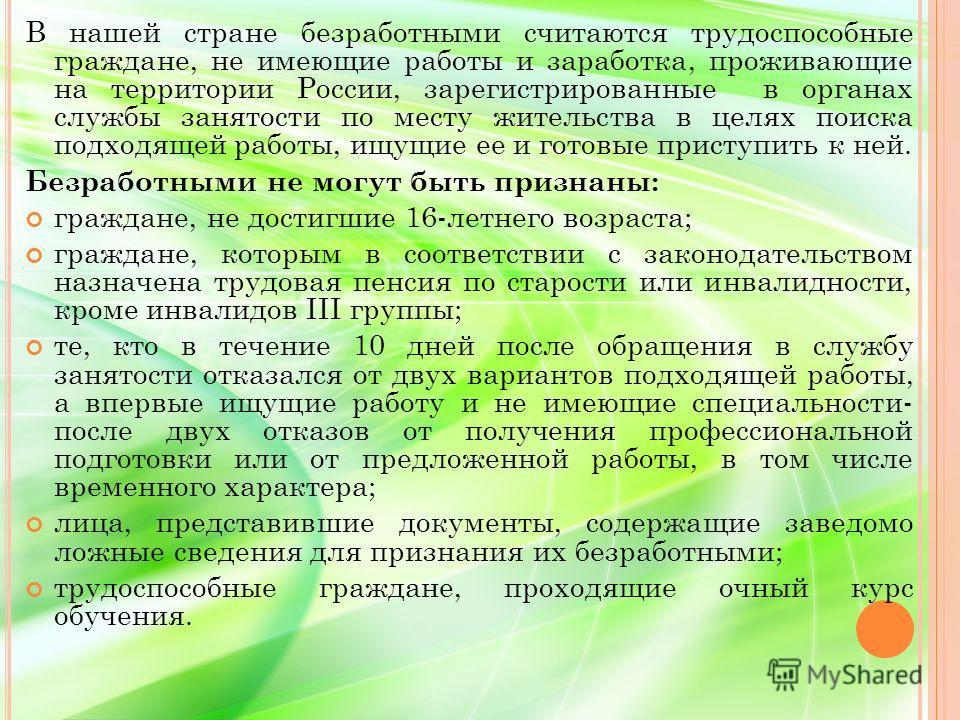 В нашей стране безработными считаются трудоспособные граждане, не имеющие работы и заработка, проживающие на территории России, зарегистрированные в органах службы занятости по месту жительства в целях поиска подходящей работы, ищущие ее и готовые пр