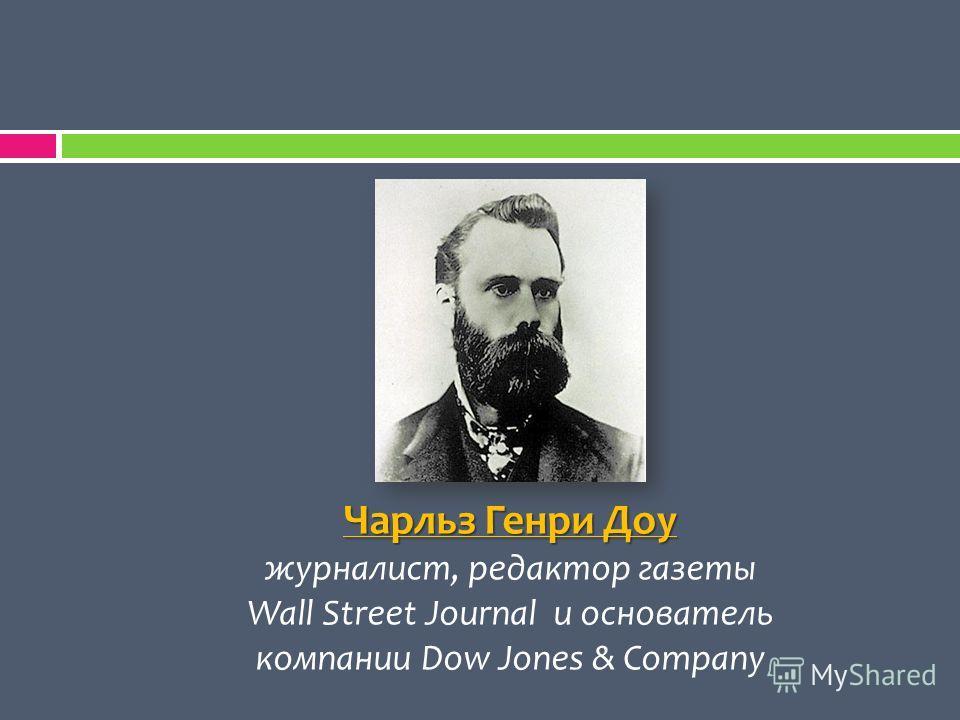 Чарльз Генри Доу журналист, редактор газеты Wall Street Journal и основатель компании Dow Jones & Company