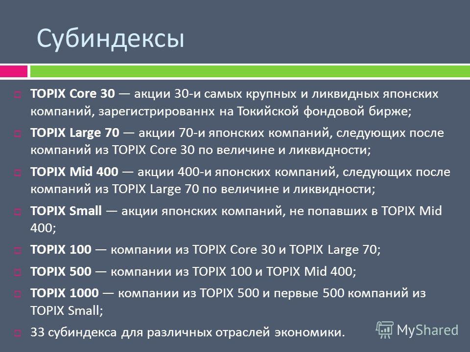 Субиндексы TOPIX Core 30 акции 30- и самых крупных и ликвидных японских компаний, зарегистрированнх на Токийской фондовой бирже ; TOPIX Large 70 акции 70- и японских компаний, следующих после компаний из TOPIX Core 30 по величине и ликвидности ; TOPI