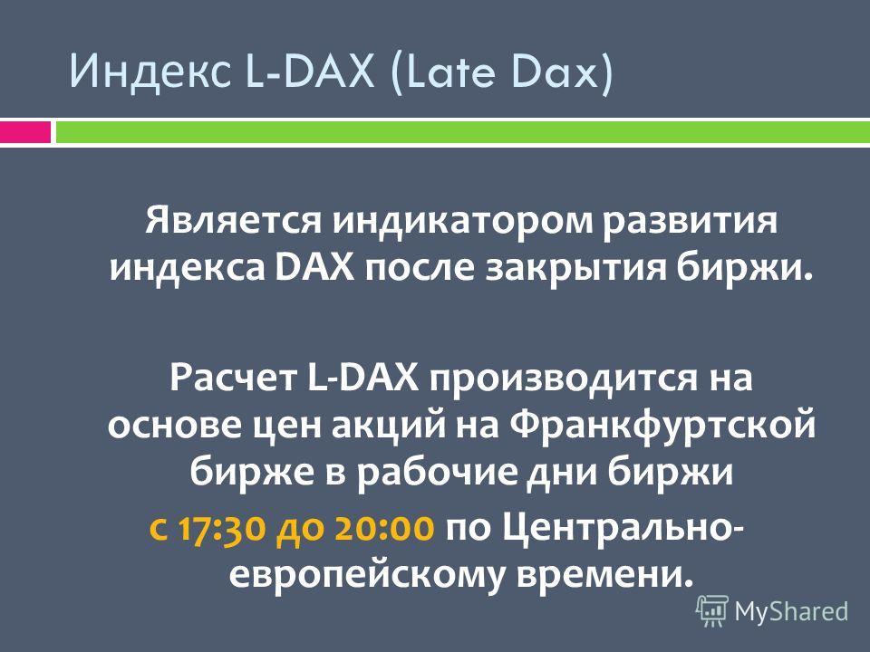 Индекс L-DAX (Late Dax) Является индикатором развития индекса DAX после закрытия биржи. Расчет L-DAX производится на основе цен акций на Франкфуртской бирже в рабочие дни биржи с 17:30 до 20:00 по Центрально- европейскому времени.