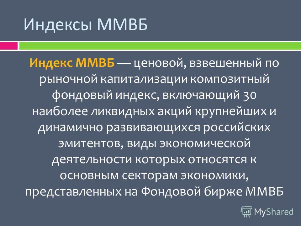 Индексы ММВБ Индекс ММВБ ценовой, взвешенный по рыночной капитализации композитный фондовый индекс, включающий 30 наиболее ликвидных акций крупнейших и динамично развивающихся российских эмитентов, виды экономической деятельности которых относятся к