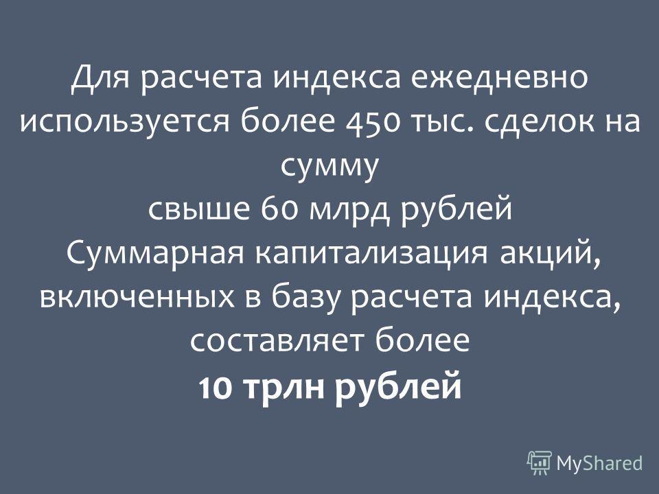 Для расчета индекса ежедневно используется более 450 тыс. сделок на сумму свыше 60 млрд рублей Суммарная капитализация акций, включенных в базу расчета индекса, составляет более 10 трлн рублей