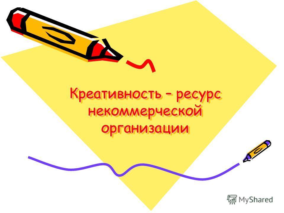 Креативность – ресурс некоммерческой организации Креативность – ресурс некоммерческой организации