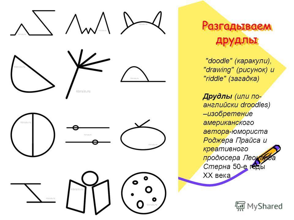 Разгадываем друдлы doodle (каракули), drawing (рисунок) и riddle (загадка) Друдлы (или по- английски droodles) –изобретение американского автора-юмориста Роджера Прайса и креативного продюсера Леонарда Стерна 50-е годы XX века