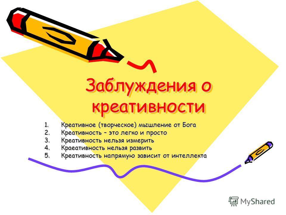 Заблуждения о креативности 1.Креативное (творческое) мышление от Бога 2.Креативность – это легко и просто 3.Креативность нельзя измерить 4.Краеативность нельзя развить 5.Креативность напрямую зависит от интеллекта