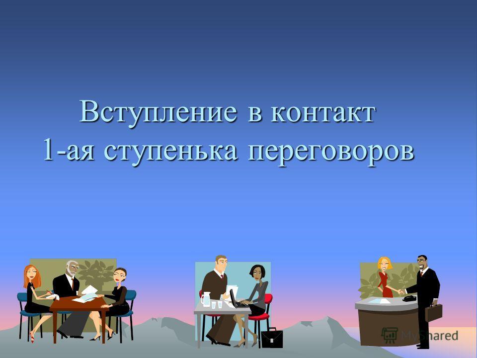 Вступление в контакт 1-ая ступенька переговоров «Вступление в контакт» «Создание атмосферы доверия и условия успешной коммуникации»