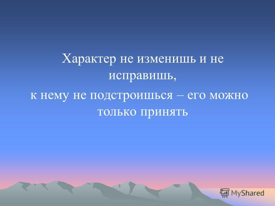 Характер не изменишь и не исправишь, к нему не подстроишься – его можно только принять