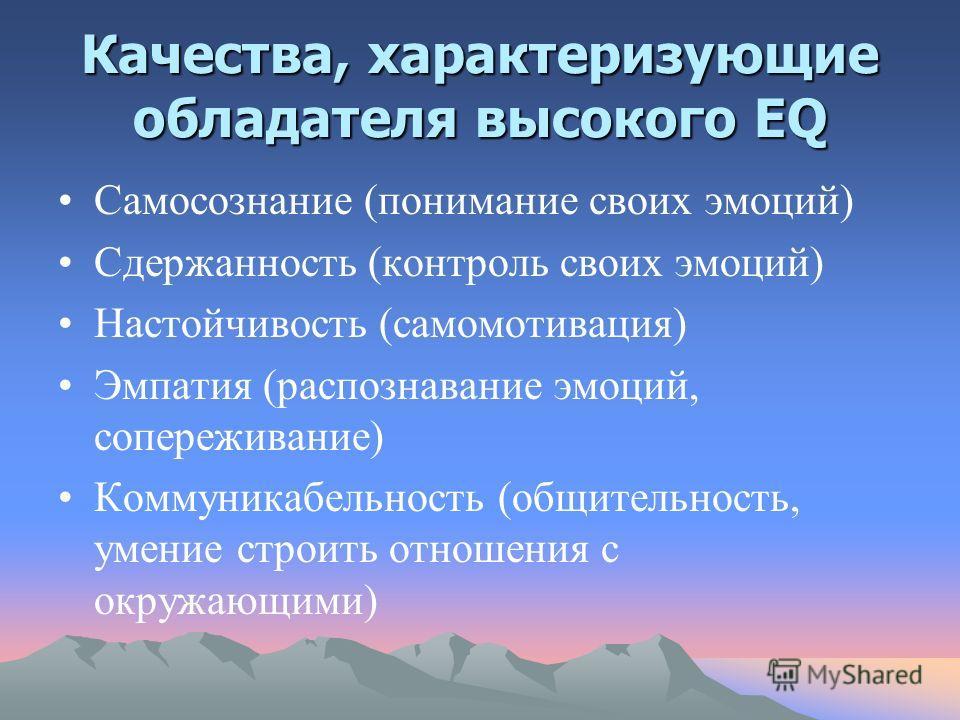 Качества, характеризующие обладателя высокого EQ Самосознание (понимание своих эмоций) Сдержанность (контроль своих эмоций) Настойчивость (самомотивация) Эмпатия (распознавание эмоций, сопереживание) Коммуникабельность (общительность, умение строить