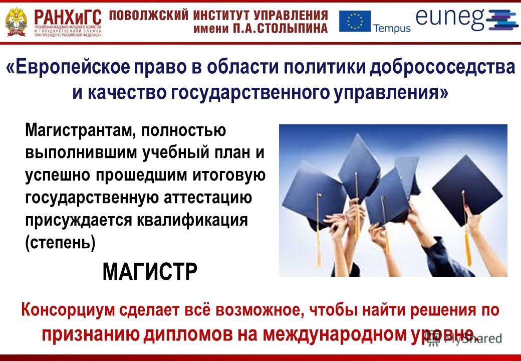 Консорциум сделает всё возможное, чтобы найти решения по признанию дипломов на международном уровне. «Европейское право в области политики добрососедства и качество государственного управления» Магистрантам, полностью выполнившим учебный план и успеш