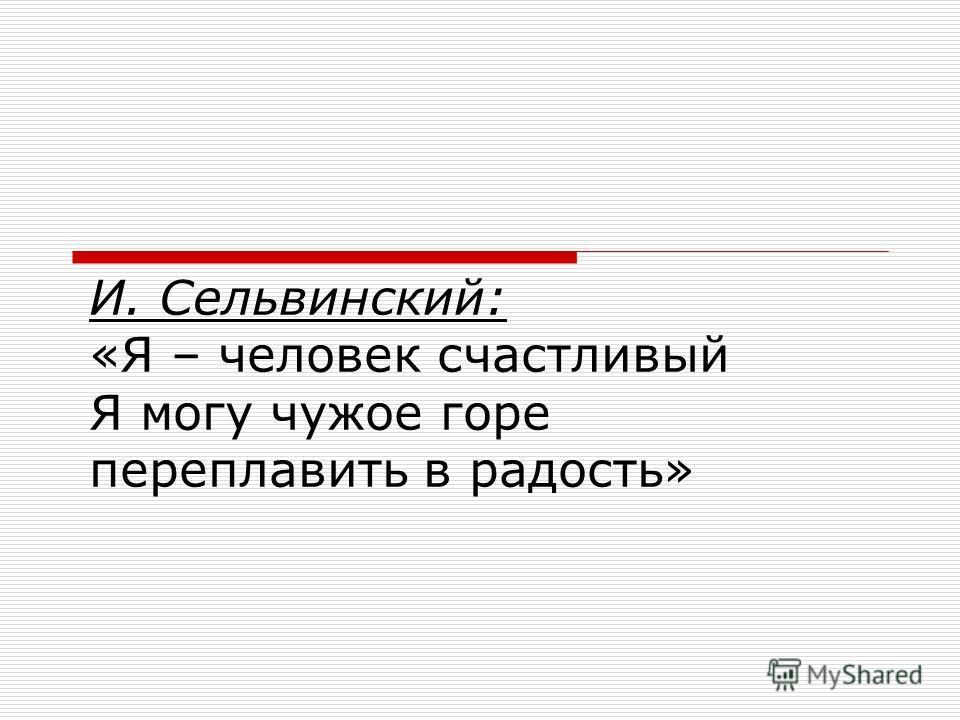 И. Сельвинский: «Я – человек счастливый Я могу чужое горе переплавить в радость»